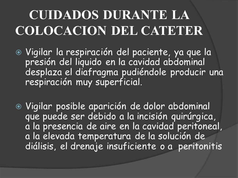 CUIDADOS DURANTE LA COLOCACION DEL CATETER Vigilar la respiración del paciente, ya que la presión del liquido en la cavidad abdominal desplaza el diaf
