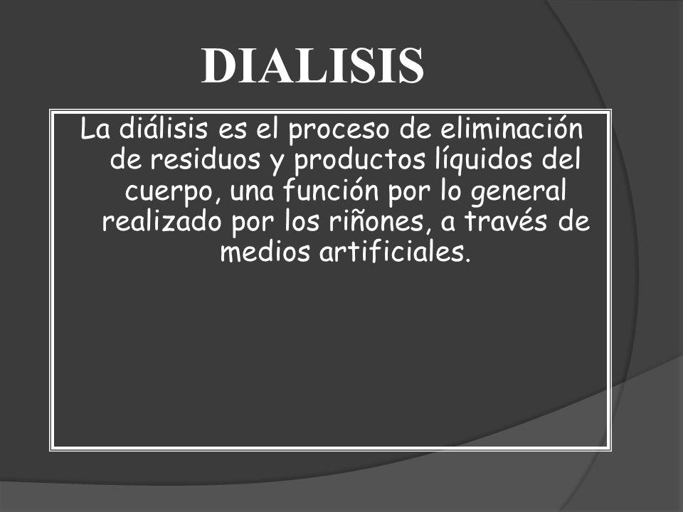 DIALISIS La diálisis es el proceso de eliminación de residuos y productos líquidos del cuerpo, una función por lo general realizado por los riñones, a