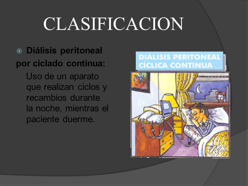CLASIFICACION Diálisis peritoneal por ciclado continua: Uso de un aparato que realizan ciclos y recambios durante la noche, mientras el paciente duerm