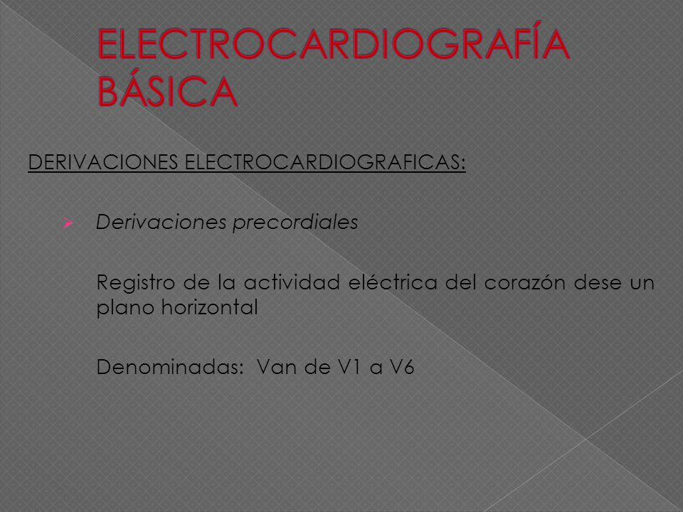 DERIVACIONES ELECTROCARDIOGRAFICAS: Derivaciones precordiales Registro de la actividad eléctrica del corazón dese un plano horizontal Denominadas: Van