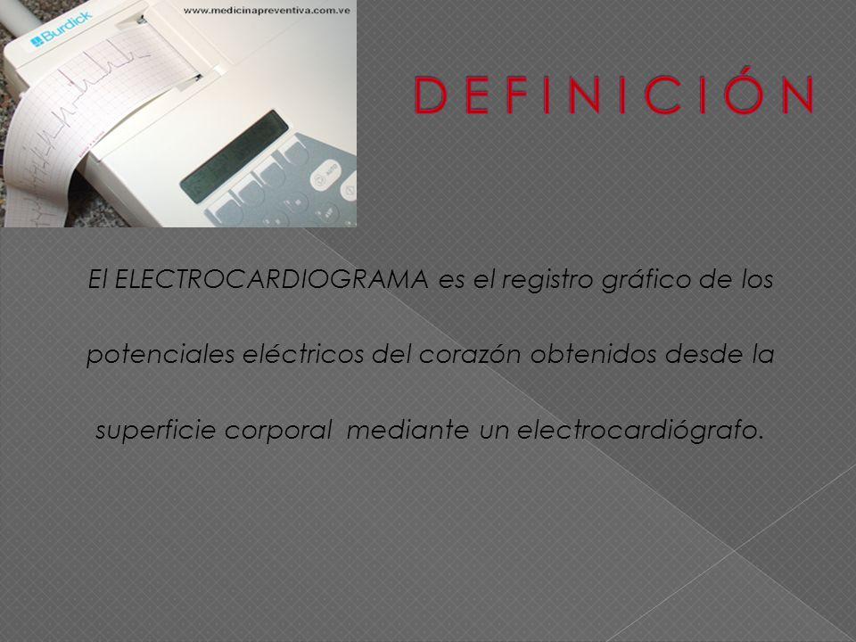 El ELECTROCARDIOGRAMA es el registro gráfico de los potenciales eléctricos del corazón obtenidos desde la superficie corporal mediante un electrocardi