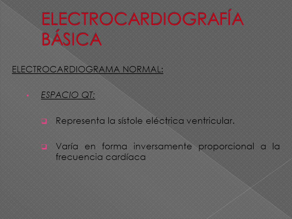 ELECTROCARDIOGRAMA NORMAL: ESPACIO QT: Representa la sístole eléctrica ventricular. Varía en forma inversamente proporcional a la frecuencia cardíaca