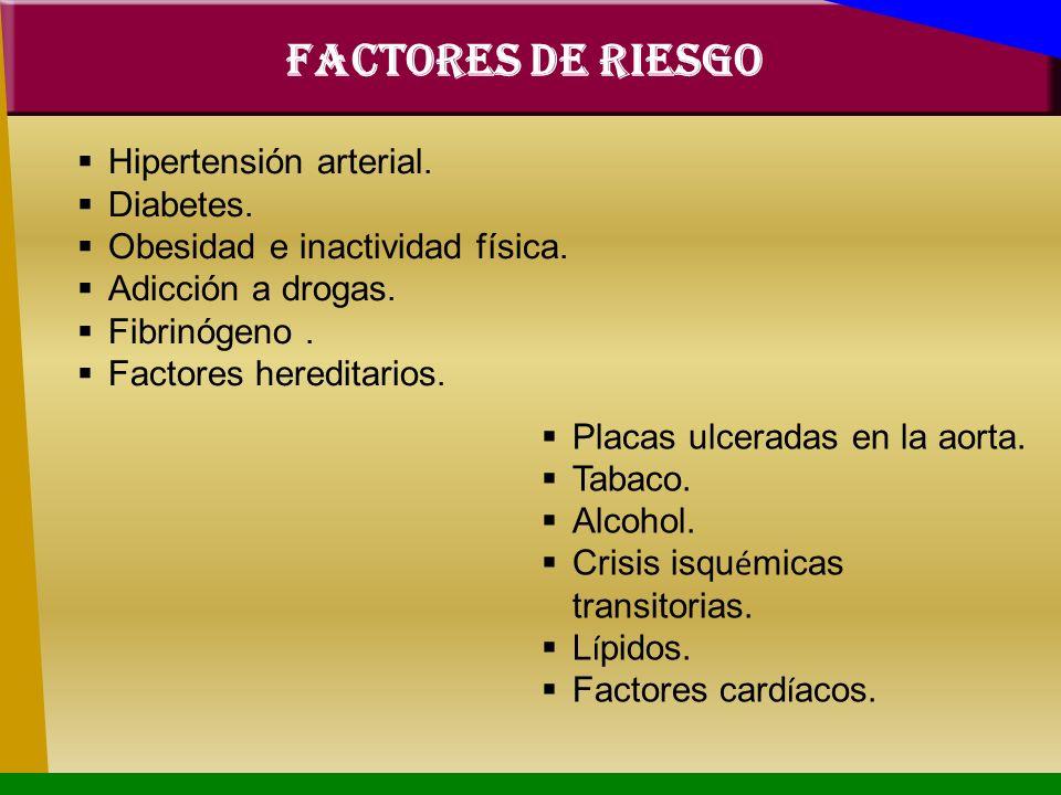 FACTORES DE RIESGO Hipertensión arterial. Diabetes. Obesidad e inactividad física. Adicción a drogas. Fibrinógeno. Factores hereditarios. Placas ulcer