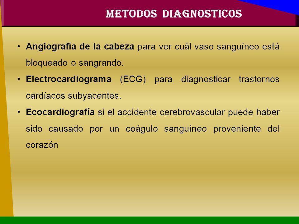 METODOS DIAGNOSTICOS Angiografía de la cabeza para ver cuál vaso sanguíneo está bloqueado o sangrando. Electrocardiograma (ECG) para diagnosticar tras