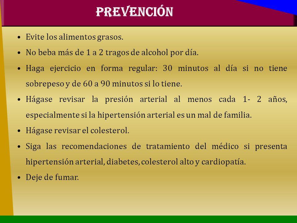 PREVENCIÓN Evite los alimentos grasos. No beba más de 1 a 2 tragos de alcohol por día. Haga ejercicio en forma regular: 30 minutos al día si no tiene