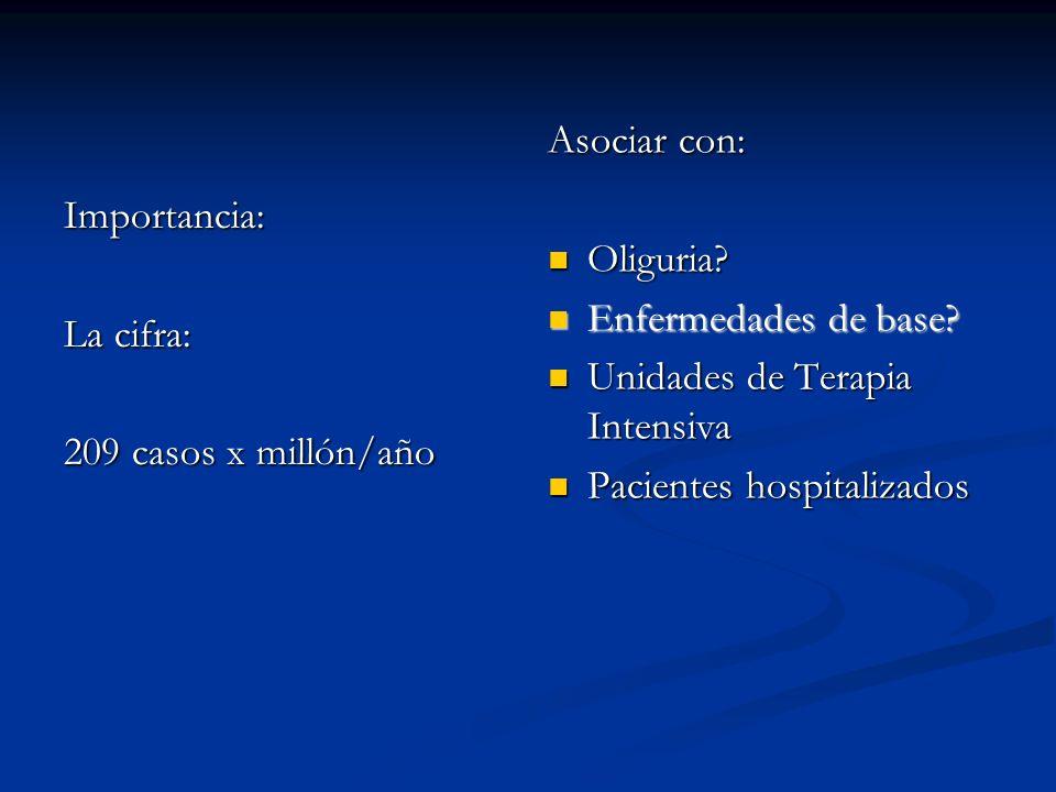 Importancia: La cifra: 209 casos x millón/año Asociar con: Oliguria? Enfermedades de base? Enfermedades de base? Unidades de Terapia Intensiva Pacient