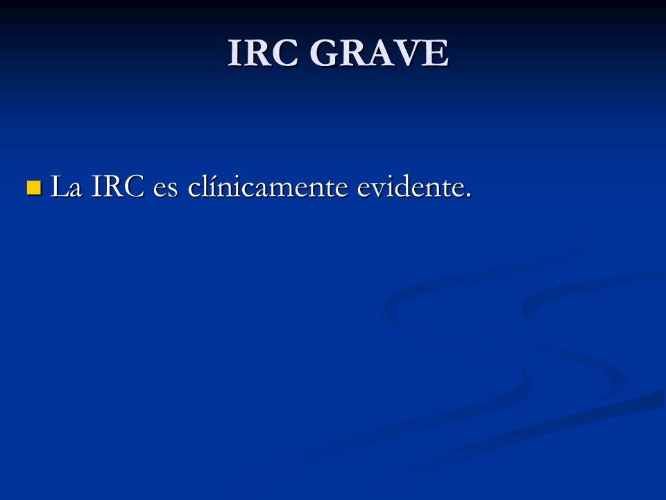 IRC GRAVE La IRC es clínicamente evidente. La IRC es clínicamente evidente.