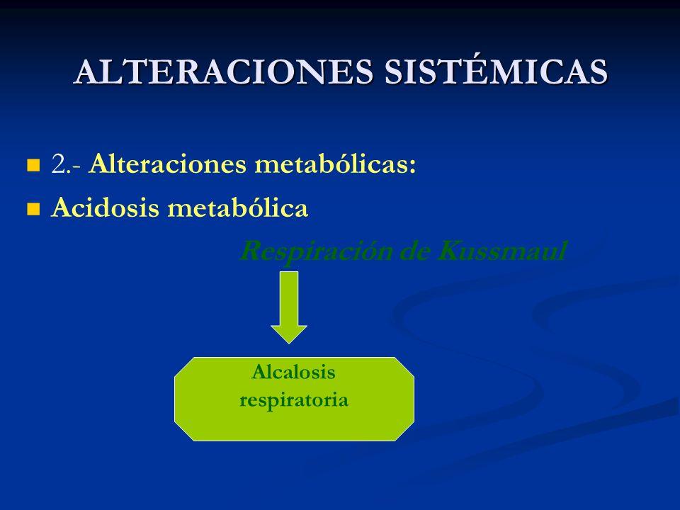 ALTERACIONES SISTÉMICAS 2.- Alteraciones metabólicas: Acidosis metabólica Respiración de Kussmaul Alcalosis respiratoria