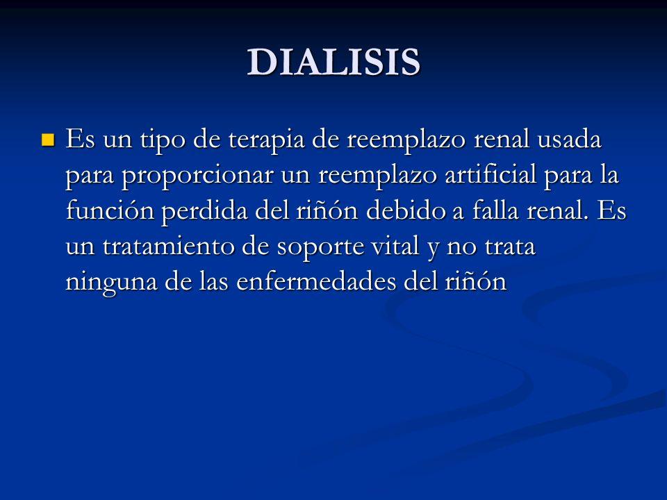 DIALISIS Es un tipo de terapia de reemplazo renal usada para proporcionar un reemplazo artificial para la función perdida del riñón debido a falla ren