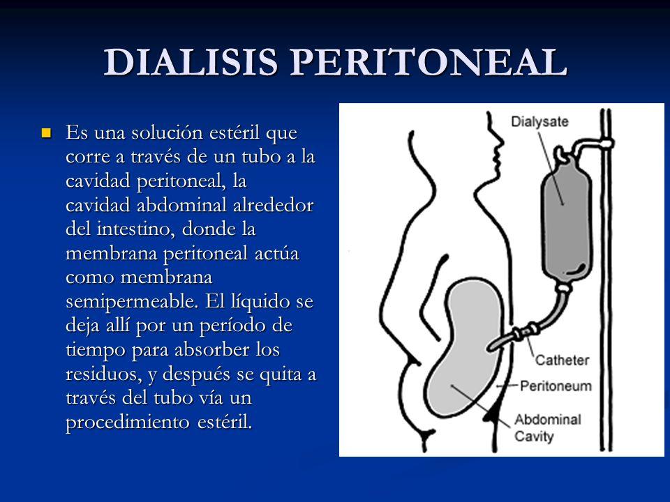 DIALISIS PERITONEAL Es una solución estéril que corre a través de un tubo a la cavidad peritoneal, la cavidad abdominal alrededor del intestino, donde