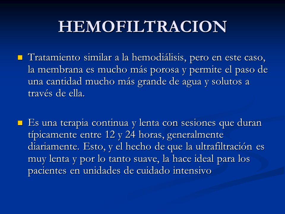 HEMOFILTRACION Tratamiento similar a la hemodiálisis, pero en este caso, la membrana es mucho más porosa y permite el paso de una cantidad mucho más g