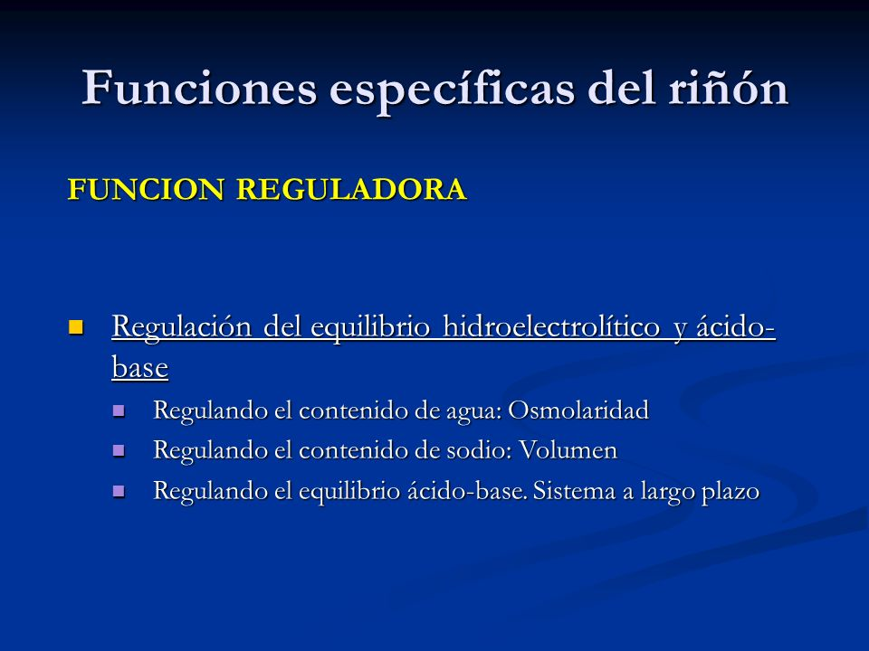 Funciones específicas del riñón FUNCION REGULADORA Regulación del equilibrio hidroelectrolítico y ácido- base Regulación del equilibrio hidroelectrolí