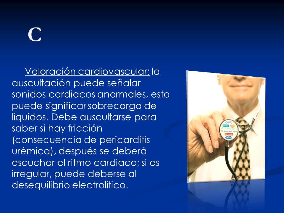 Valoración cardiovascular: la auscultación puede señalar sonidos cardiacos anormales, esto puede significar sobrecarga de líquidos. Debe auscultarse p
