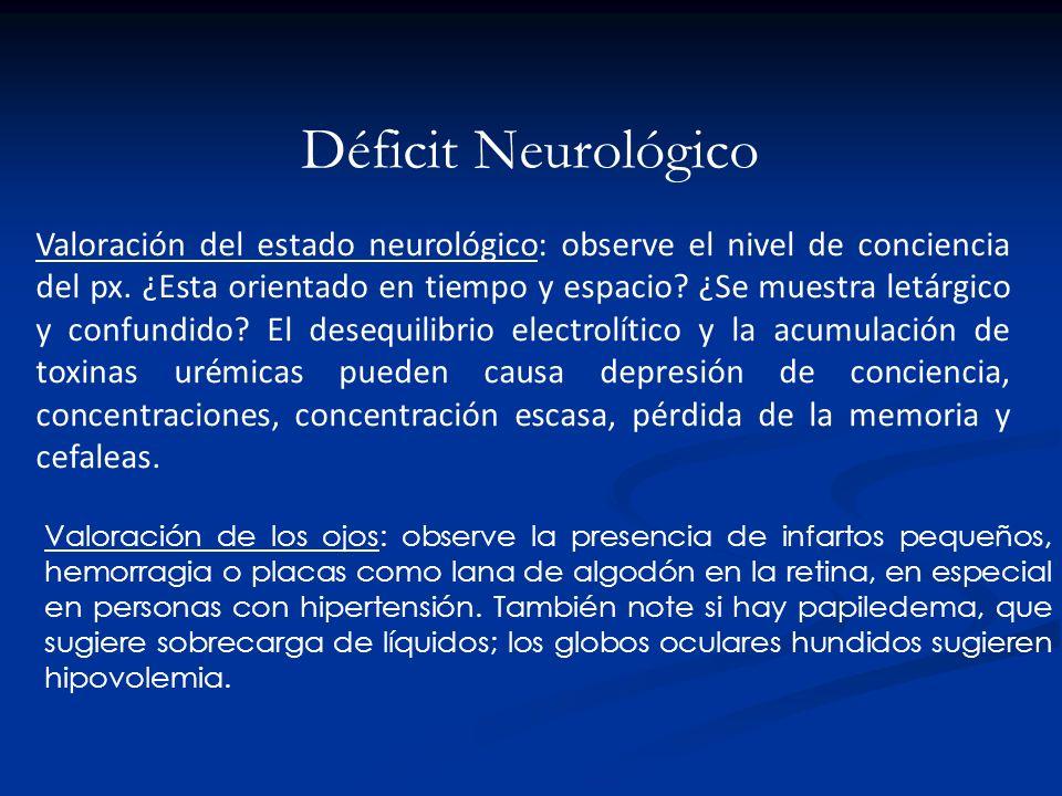 Déficit Neurológico Valoración del estado neurológico: observe el nivel de conciencia del px. ¿Esta orientado en tiempo y espacio? ¿Se muestra letárgi