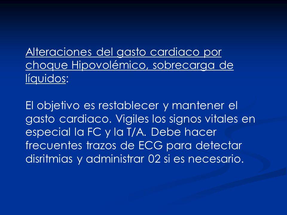 Alteraciones del gasto cardiaco por choque Hipovolémico, sobrecarga de líquidos: El objetivo es restablecer y mantener el gasto cardiaco. Vigiles los