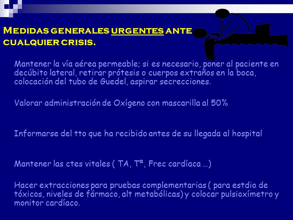 Medidas generales urgentes ante cualquier crisis. Mantener la vía aérea permeable; si es necesario, poner al paciente en decúbito lateral, retirar pró