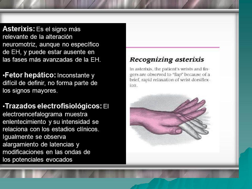 Asterixis: Es el signo más relevante de la alteración neuromotriz, aunque no específico de EH, y puede estar ausente en las fases más avanzadas de la