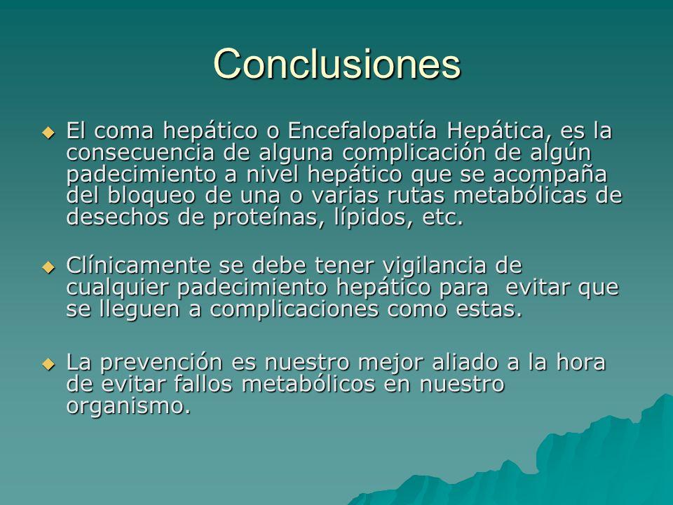 Conclusiones El coma hepático o Encefalopatía Hepática, es la consecuencia de alguna complicación de algún padecimiento a nivel hepático que se acompa
