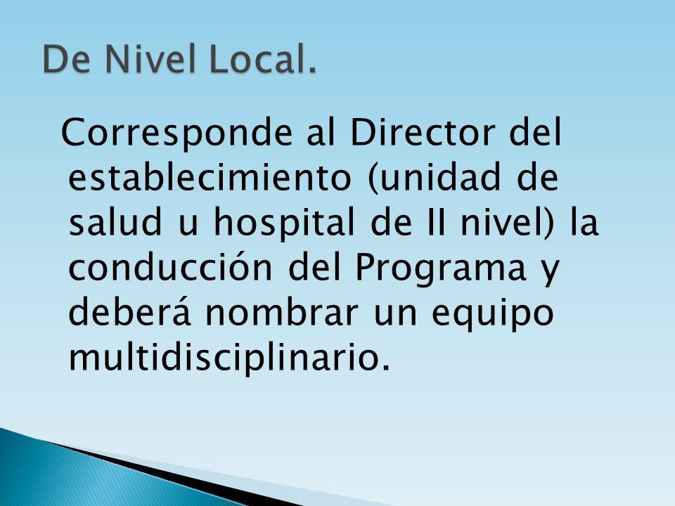 Corresponde al Director del establecimiento (unidad de salud u hospital de II nivel) la conducción del Programa y deberá nombrar un equipo multidiscip