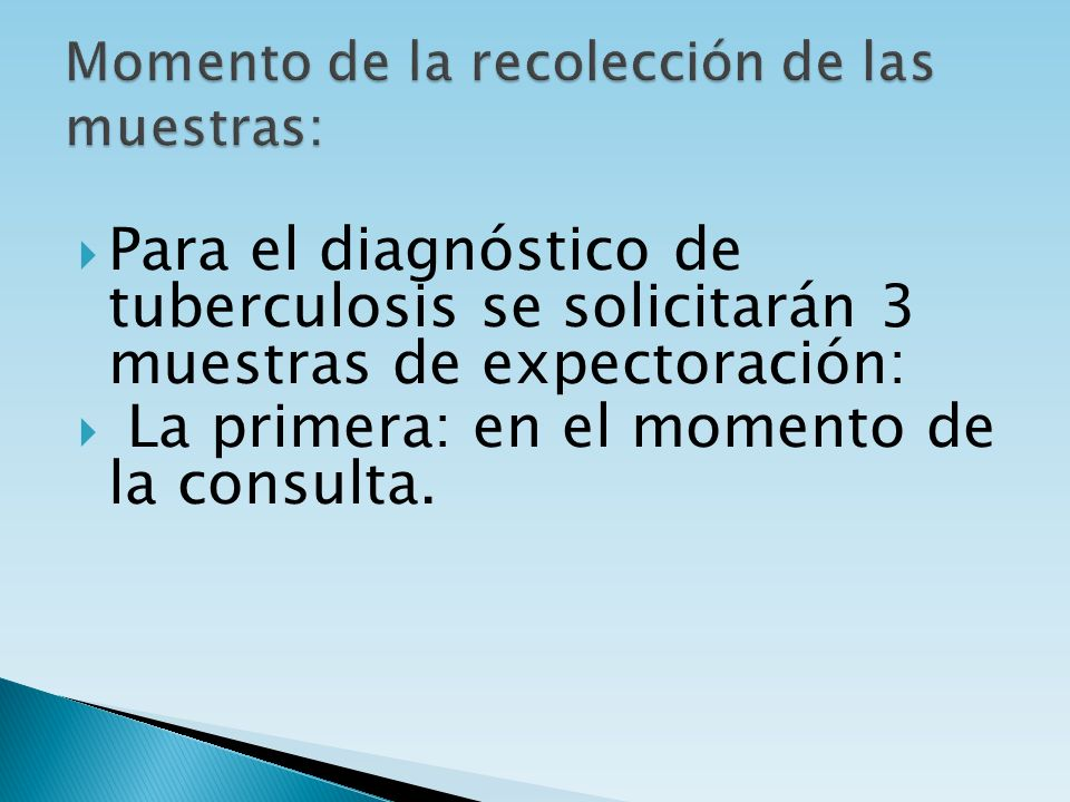 Para el diagnóstico de tuberculosis se solicitarán 3 muestras de expectoración: La primera: en el momento de la consulta.