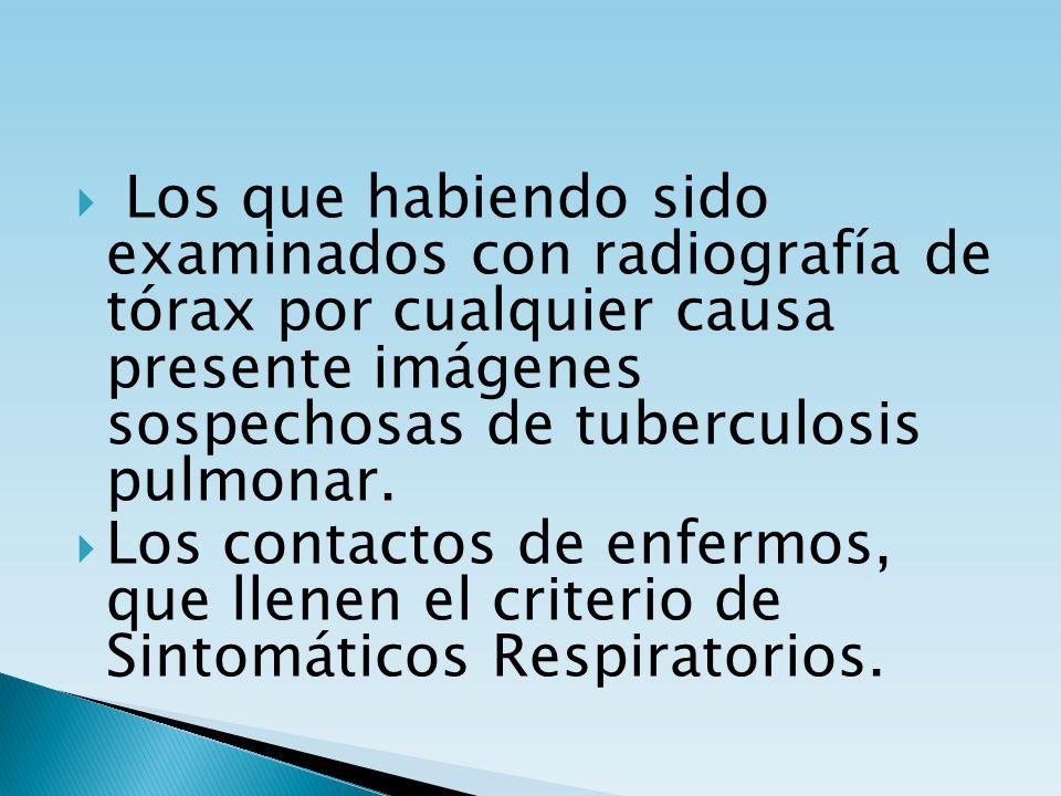 Los que habiendo sido examinados con radiografía de tórax por cualquier causa presente imágenes sospechosas de tuberculosis pulmonar. Los contactos de