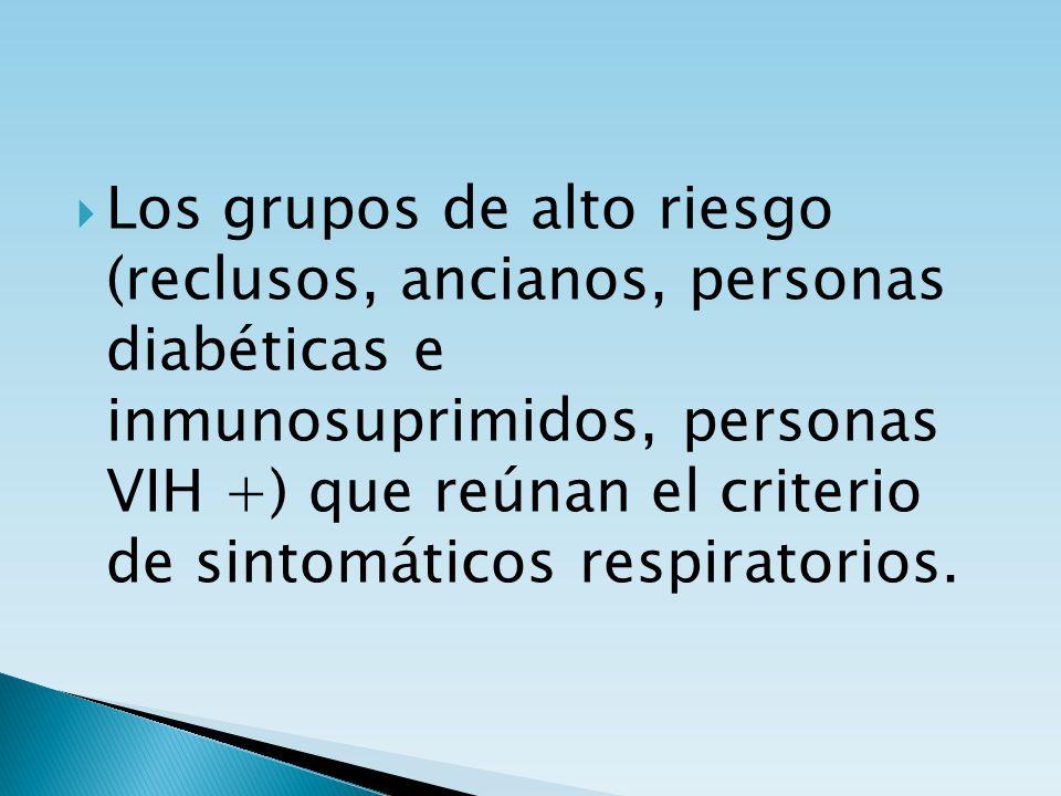 Los grupos de alto riesgo (reclusos, ancianos, personas diabéticas e inmunosuprimidos, personas VIH +) que reúnan el criterio de sintomáticos respirat