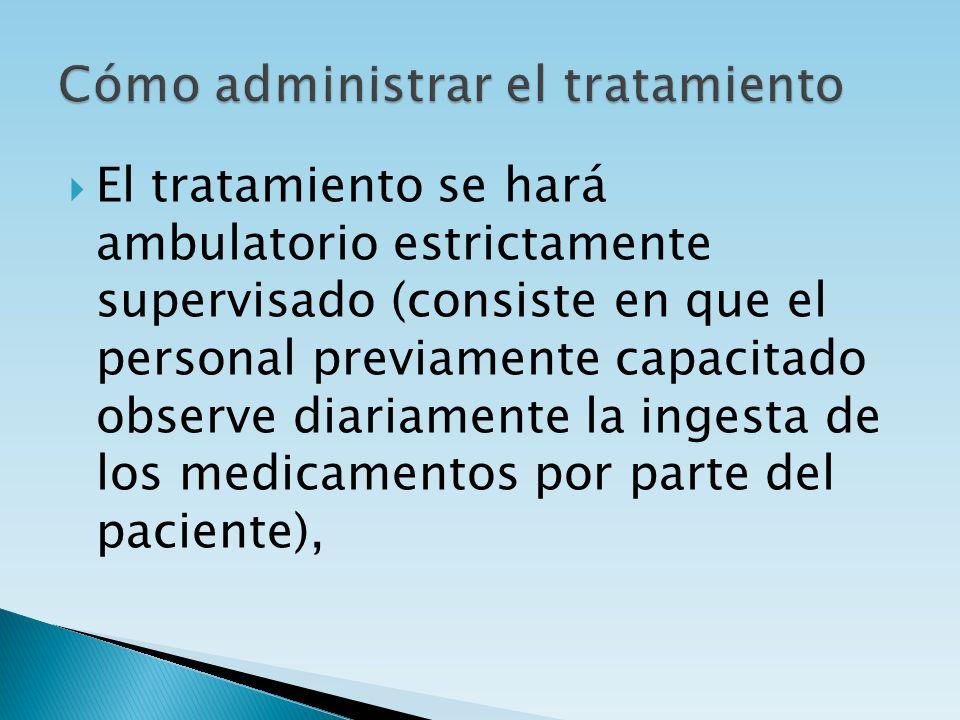 El tratamiento se hará ambulatorio estrictamente supervisado (consiste en que el personal previamente capacitado observe diariamente la ingesta de los