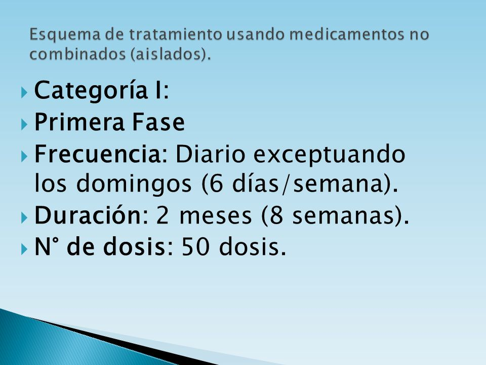 Categoría I: Primera Fase Frecuencia: Diario exceptuando los domingos (6 días/semana). Duración: 2 meses (8 semanas). N° de dosis: 50 dosis.