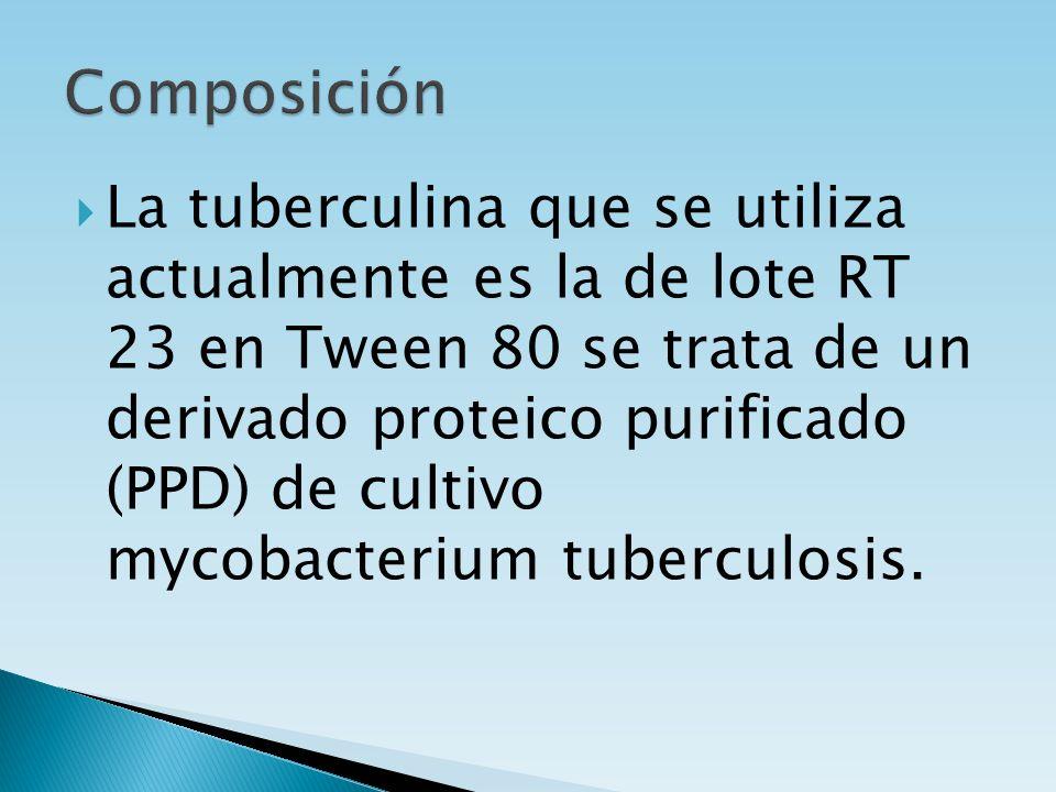 La tuberculina que se utiliza actualmente es la de lote RT 23 en Tween 80 se trata de un derivado proteico purificado (PPD) de cultivo mycobacterium t