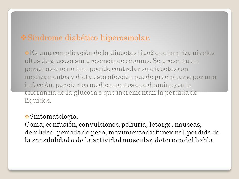 Síndrome diabético hiperosmolar. Es una complicación de la diabetes tipo2 que implica niveles altos de glucosa sin presencia de cetonas. Se presenta e