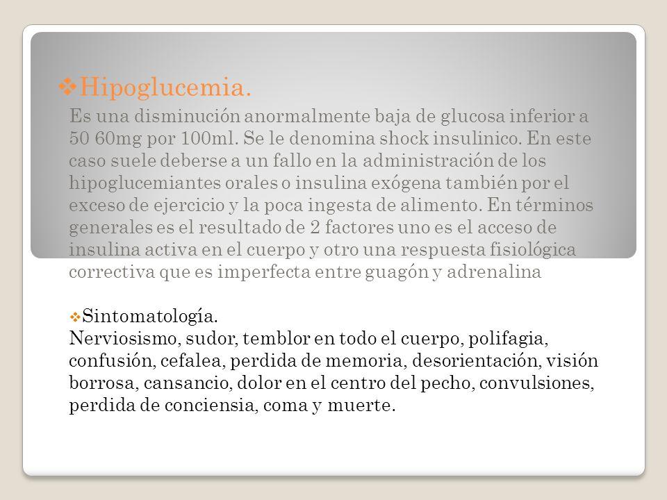 Hipoglucemia. Es una disminución anormalmente baja de glucosa inferior a 50 60mg por 100ml. Se le denomina shock insulinico. En este caso suele debers