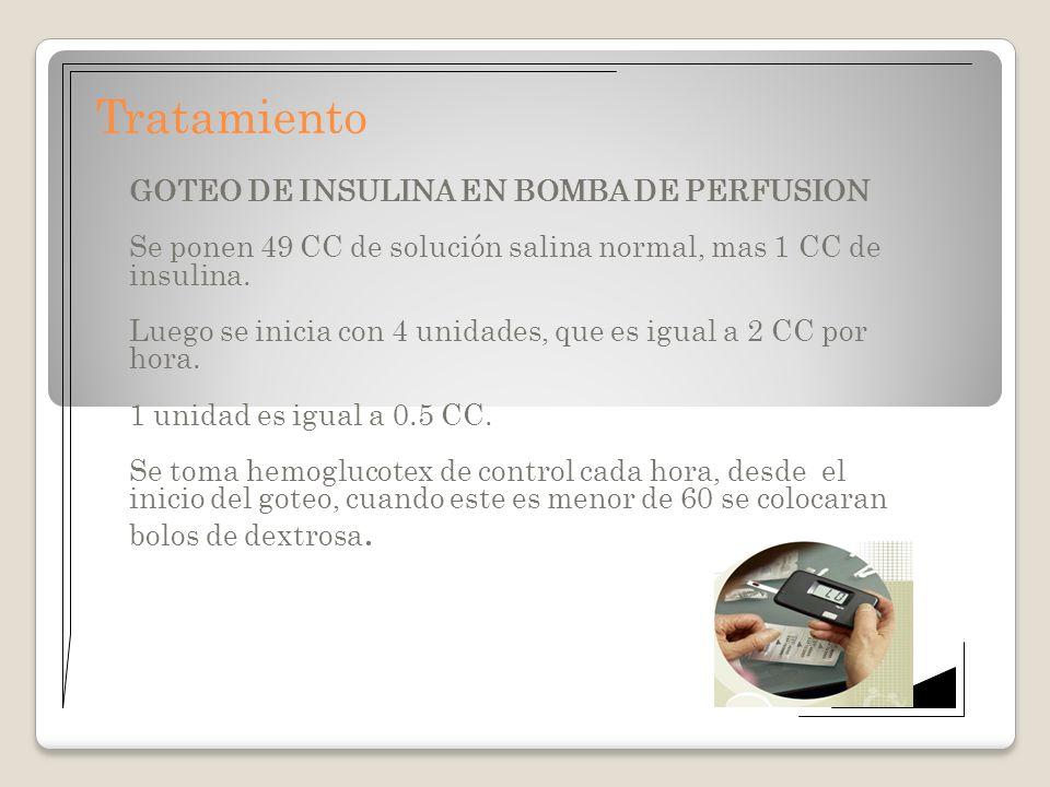 Tratamiento GOTEO DE INSULINA EN BOMBA DE PERFUSION Se ponen 49 CC de solución salina normal, mas 1 CC de insulina. Luego se inicia con 4 unidades, qu