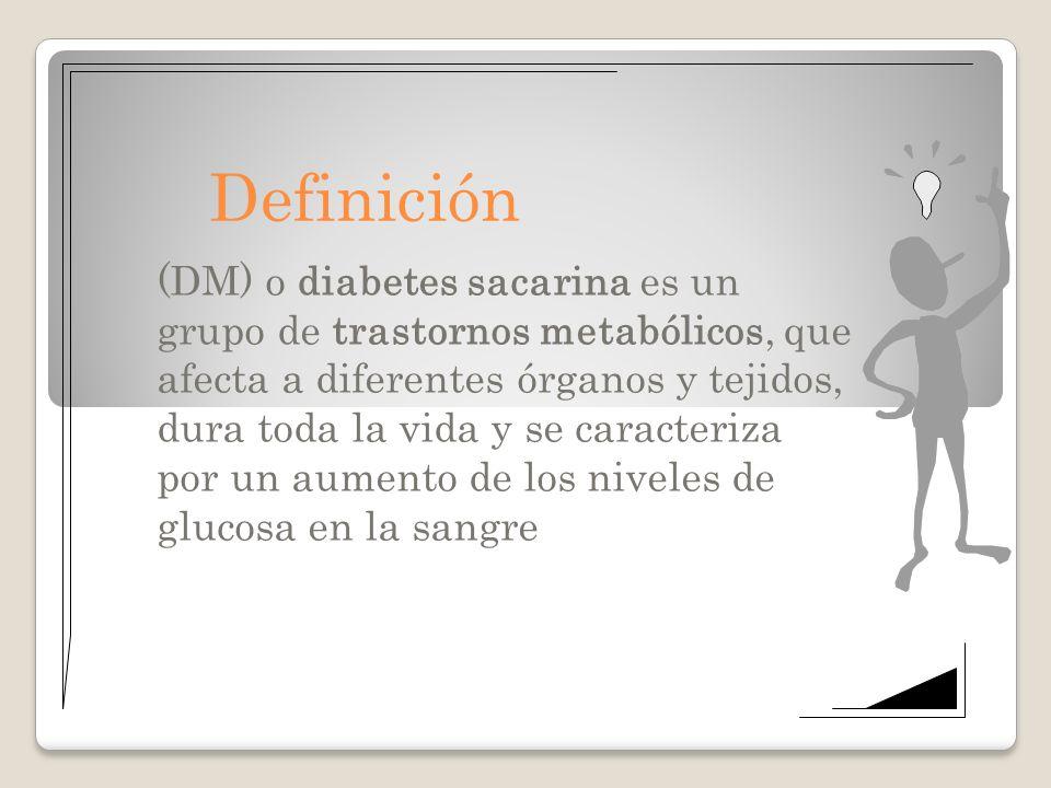 Definición (DM) o diabetes sacarina es un grupo de trastornos metabólicos, que afecta a diferentes órganos y tejidos, dura toda la vida y se caracteri