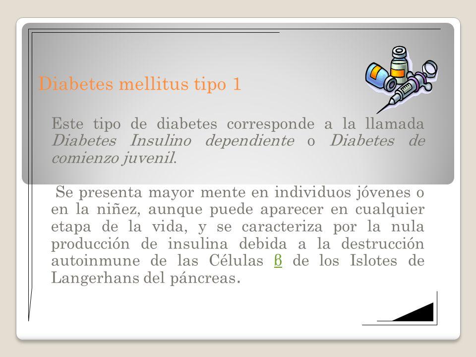 Diabetes mellitus tipo 1 Este tipo de diabetes corresponde a la llamada Diabetes Insulino dependiente o Diabetes de comienzo juvenil. Se presenta mayo