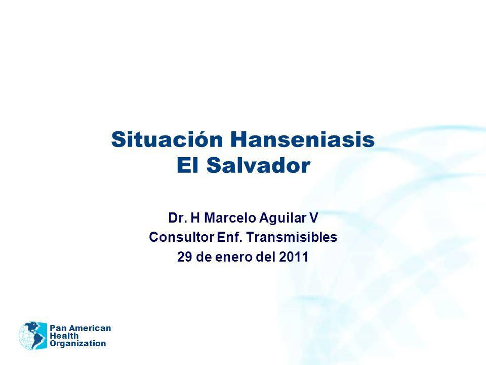 Pan American Health Organization Situación Hanseniasis El Salvador Dr. H Marcelo Aguilar V Consultor Enf. Transmisibles 29 de enero del 2011