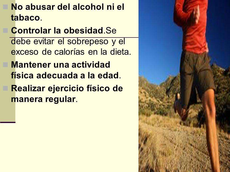 No abusar del alcohol ni el tabaco. Controlar la obesidad.Se debe evitar el sobrepeso y el exceso de calorías en la dieta. Mantener una actividad físi