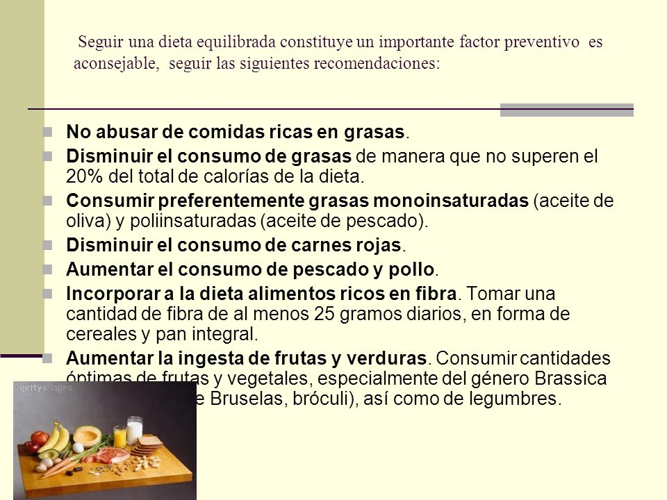 Seguir una dieta equilibrada constituye un importante factor preventivo es aconsejable, seguir las siguientes recomendaciones: No abusar de comidas ri