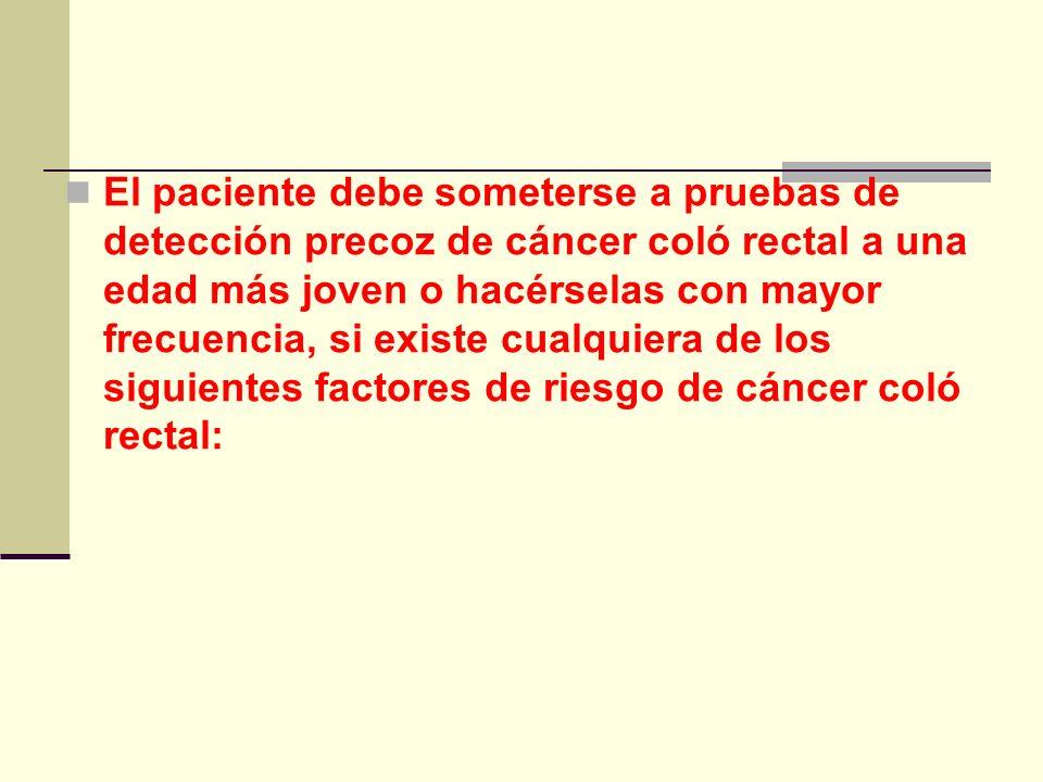 El paciente debe someterse a pruebas de detección precoz de cáncer coló rectal a una edad más joven o hacérselas con mayor frecuencia, si existe cualq