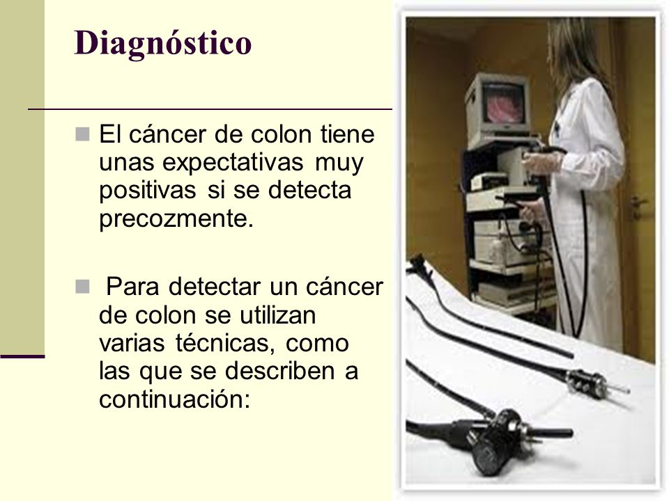 Diagnóstico El cáncer de colon tiene unas expectativas muy positivas si se detecta precozmente. Para detectar un cáncer de colon se utilizan varias té