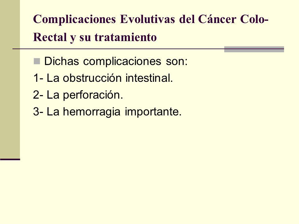 Complicaciones Evolutivas del Cáncer Colo- Rectal y su tratamiento Dichas complicaciones son: 1- La obstrucción intestinal. 2- La perforación. 3- La h