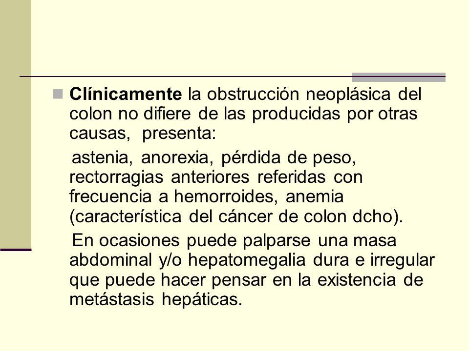 Clínicamente la obstrucción neoplásica del colon no difiere de las producidas por otras causas, presenta: astenia, anorexia, pérdida de peso, rectorra