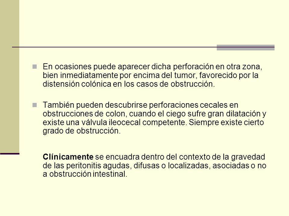 En ocasiones puede aparecer dicha perforación en otra zona, bien inmediatamente por encima del tumor, favorecido por la distensión colónica en los cas