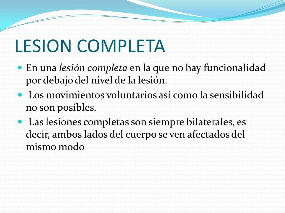 LESION COMPLETA En una lesión completa en la que no hay funcionalidad por debajo del nivel de la lesión. Los movimientos voluntarios así como la sensi