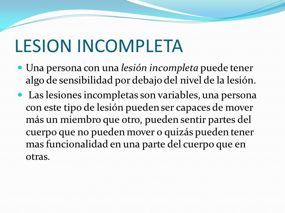 LESION INCOMPLETA Una persona con una lesión incompleta puede tener algo de sensibilidad por debajo del nivel de la lesión. Las lesiones incompletas s