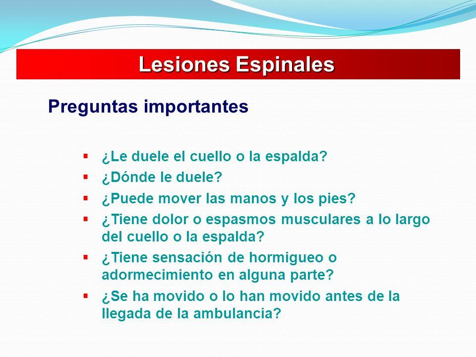 Lesiones Espinales Lesiones Espinales Preguntas importantes ¿Le duele el cuello o la espalda? ¿Dónde le duele? ¿Puede mover las manos y los pies? ¿Tie