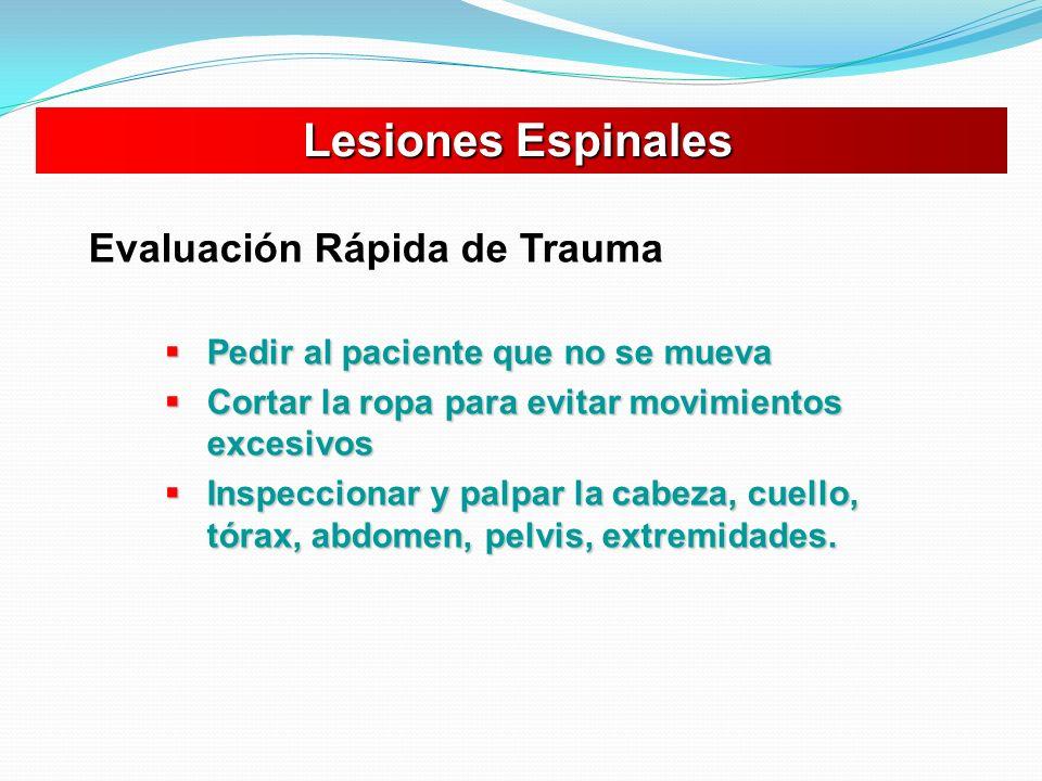 Lesiones Espinales Lesiones Espinales Evaluación Rápida de Trauma Pedir al paciente que no se mueva Pedir al paciente que no se mueva Cortar la ropa p