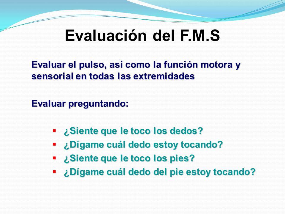 Evaluación del F.M.S Evaluar el pulso, así como la función motora y sensorial en todas las extremidades Evaluar preguntando: ¿Siente que le toco los d