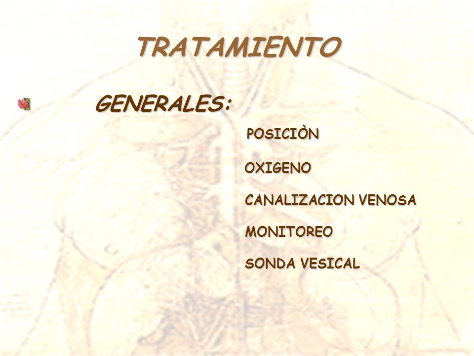 TRATAMIENTO GENERALES: GENERALES: POSICIÒN POSICIÒN OXIGENO OXIGENO CANALIZACION VENOSA CANALIZACION VENOSA MONITOREO MONITOREO SONDA VESICAL SONDA VE