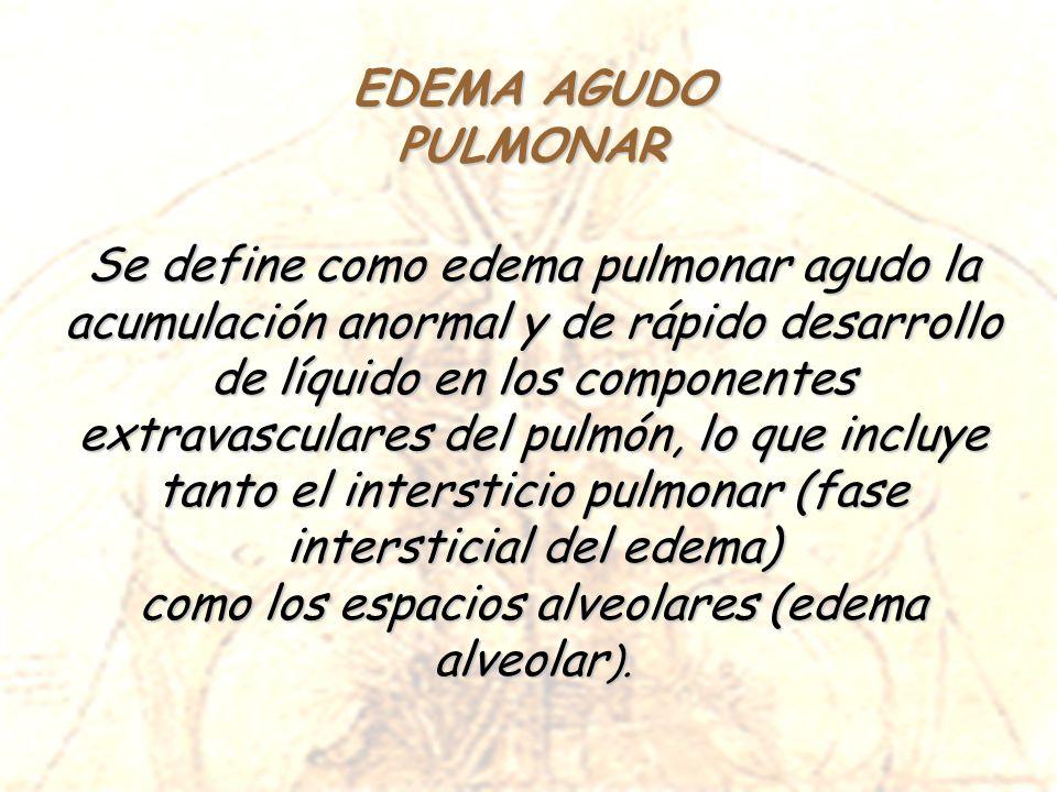 PULMONAR Se define como edema pulmonar agudo la acumulación anormal y de rápido desarrollo de líquido en los componentes extravasculares del pulmón, l