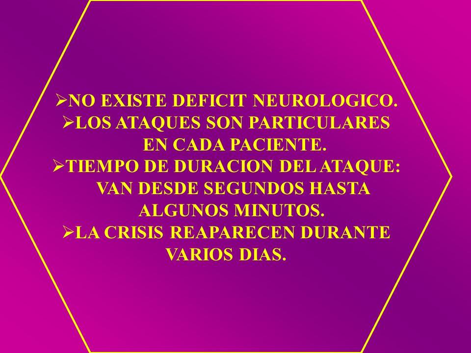NO EXISTE DEFICIT NEUROLOGICO. LOS ATAQUES SON PARTICULARES EN CADA PACIENTE. TIEMPO DE DURACION DEL ATAQUE: VAN DESDE SEGUNDOS HASTA ALGUNOS MINUTOS.